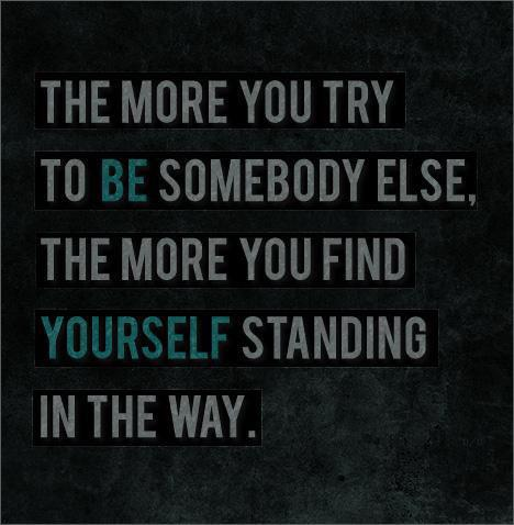 The more you try to be somebody else, the more you find yourself standing in the way.