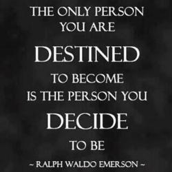 The only person you are destined to become is the person you decide to be