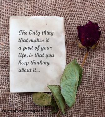 The only thing that makes it a part of your life, is that you keep thinking about it.