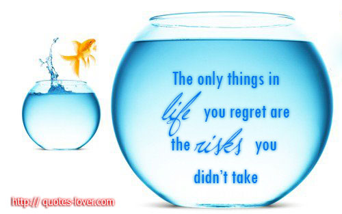 The only things in life you regret are the risks you didn't take