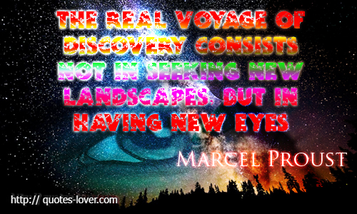 The real voyage of discovery consists not in seeking new landscapes, but in having new eyes
