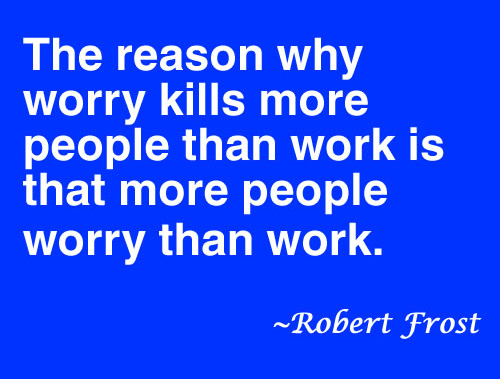 The reason why worry kills more people than work is that more people worry than work