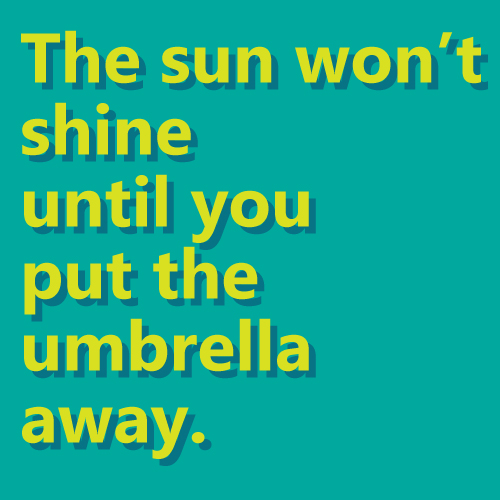 The sun won't shine until you put the umbrella away