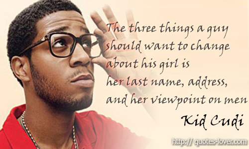 The three things a guy should want to change about his girl is her last name, address, and her viewpoint on men