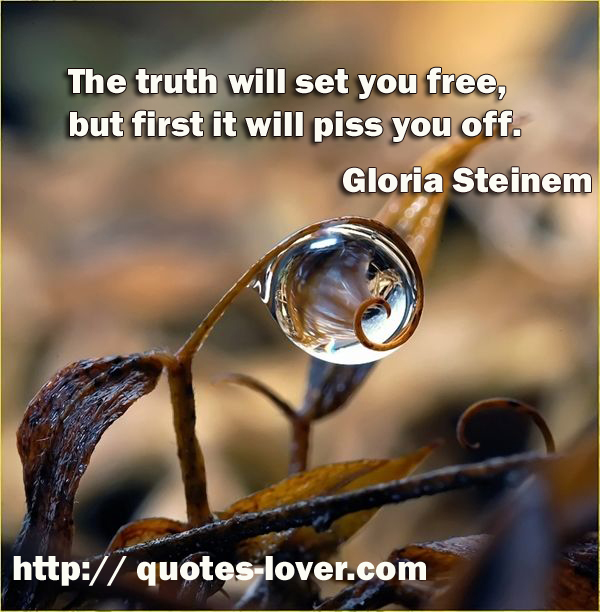 The truth will set you free, but first it will piss you off.