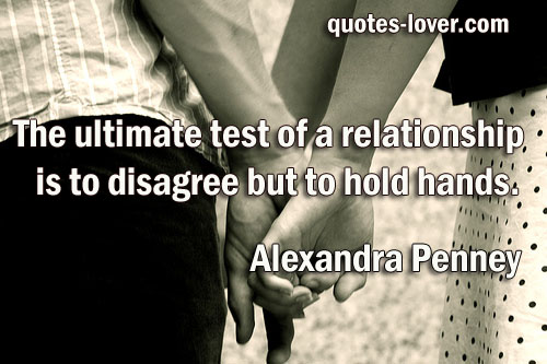 The ultimate test of a relationship is to disagree but to hold hands