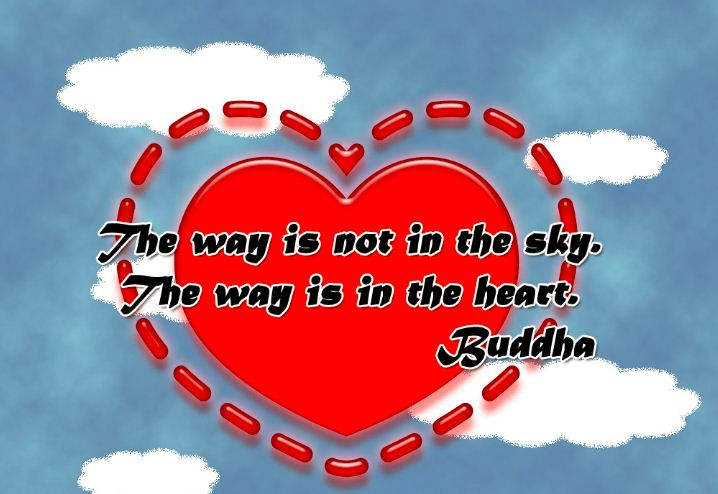 The way is not in the sky. The way is in your heart.