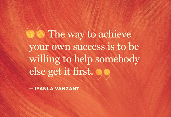 The way to achieve your own success is to be willing to help somebody else get it first