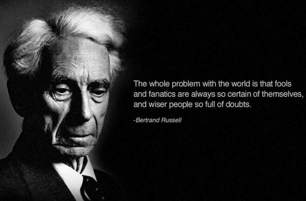 The whole problem with the world is that fools and fanatics are always so certain of themselves, and wiser people so full of doubts.