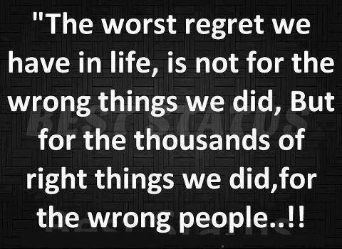 The worst regret we have in life, is not for the wrong things we did, but for thousands of right things we did for wrong people