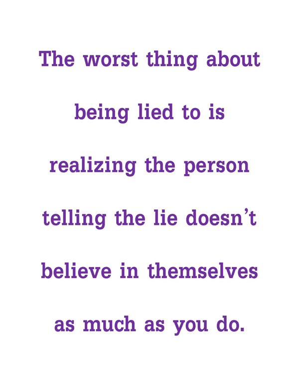 The worst thing about being lied to is realizing the person telling the lie doesn't believe in themselves as much as you do