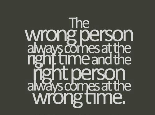 The wrong person always comes at the right time and the right person always comes at the wrong time