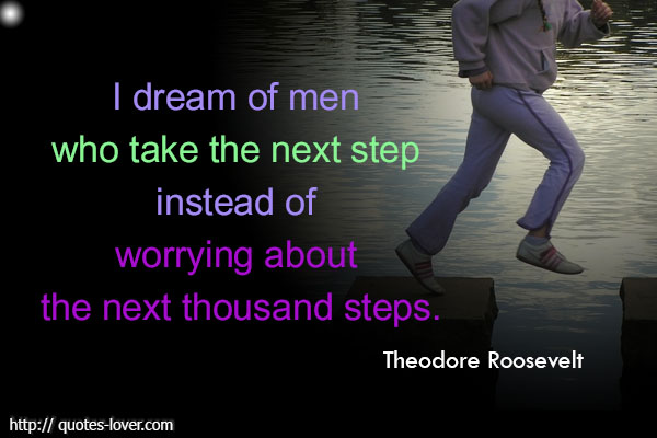 I dream of men who take the next step instead of worrying about the next thousand steps.