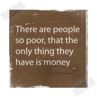 There are people so poor, that the only thing they have is money