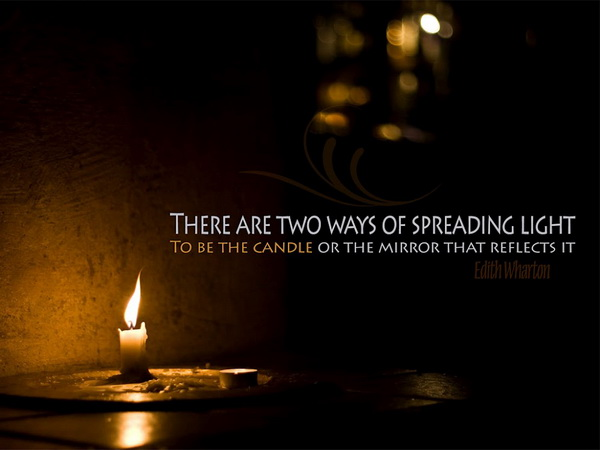 There are two ways of spreading the light, to be the candle or the mirror that reflects it.