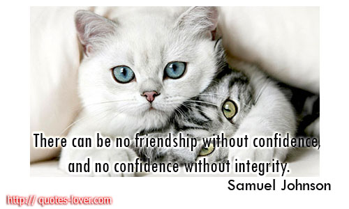 There can be no friendship without confidence, and no confidence without integrity.