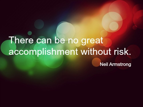 There can be no great accomplishment without risk