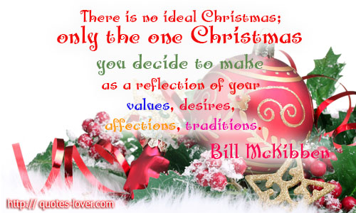 There is no ideal Christmas; only the one Christmas you decide to make as a reflection of your values, desires, affections, traditions.
