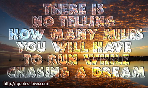 There is no telling how many miles you will have to run while chasing a dream