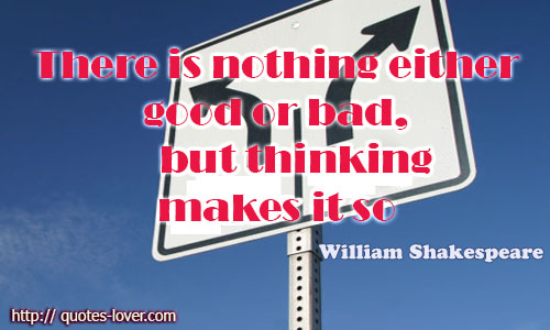 There is nothing either good or bad, but thinking makes it so.