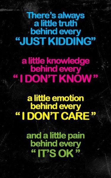 There's always a little truth behind every 'Just kidding', a little knowledge behind every 'I don't know', a little emotion behind every 'I don't care' and a little pain behind every 'It's OK'