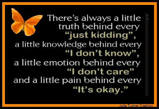 "There's always a little truth behind every ""just kidding"", a little knowledge behind every ""I don't know"", a little emotion behind every ""I don't care"" and a little pain behind every ""It's okay"""