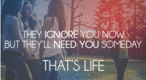 They ignore you now but they'll need you someday. That's life