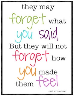They may forget what you said But they will not forget how you made them feel