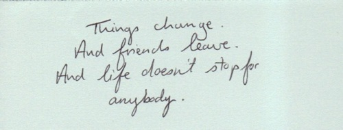 Things change. And friends leave. And life doesn't stop for anybody