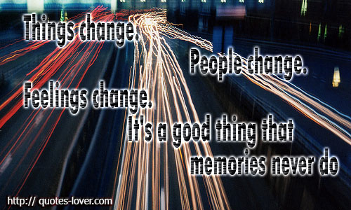 Things change. People change. Feelings change. It's a good thing that memories never do