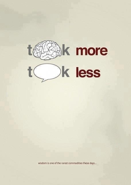 Think more - Talk less. Wisdom is one of the rarest commodities these days
