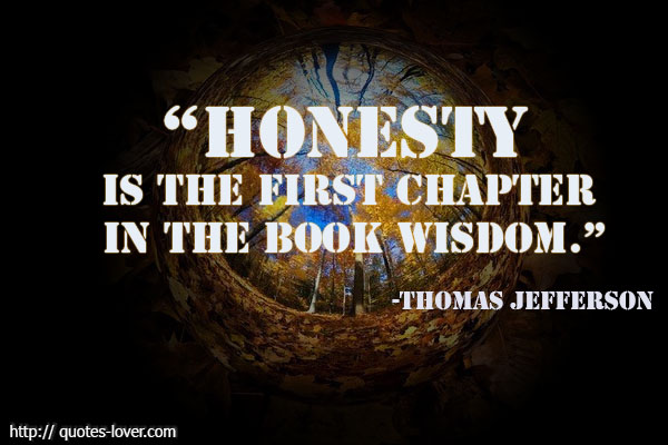 Honesty is the first chapter in the book wisdom.