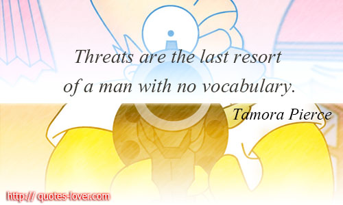 Threats are the last resort of a man with no vocabulary.