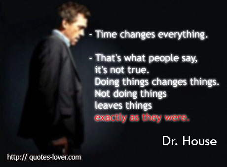 Time changes everything. That's what people say, it's not true. Doing things changes things. Not doing things leaves things exactly as they were.