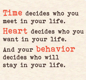 Time decides who you meet in your life. Heart decides who you want in your life. And your behavior decides who will stay in your life
