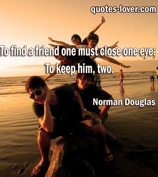 To find a friend one must close one eye. To keep him two.