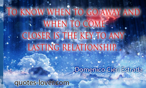 To know when to go away and when to come closer is the key to any lasting relationship