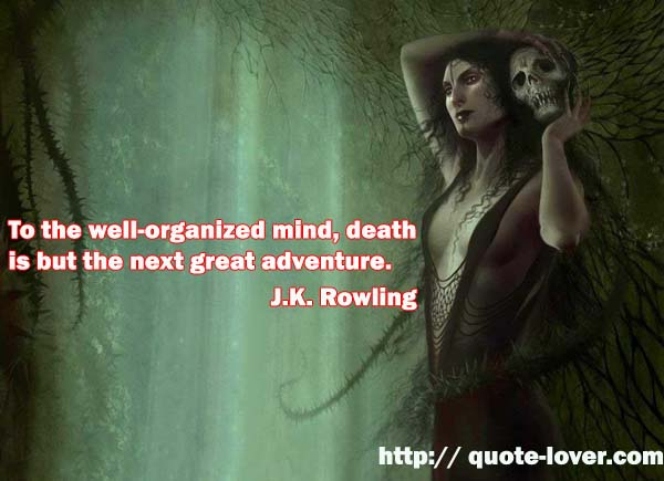 To the well-organized mind, death is but the next great adventure