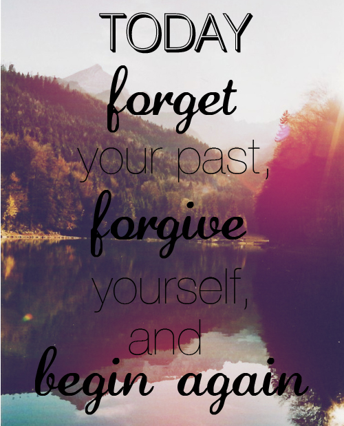 Today forget your past, forgive yourself and begin again