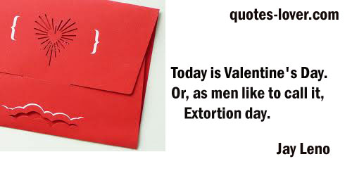 Today is Valentine's Day. Or, as men like to call it, Extortion day.