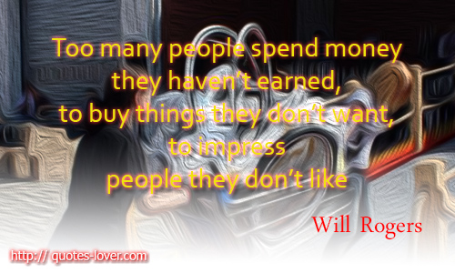 Too many people spend money they haven't earned, to buy things they don't want, to impress people they don't like