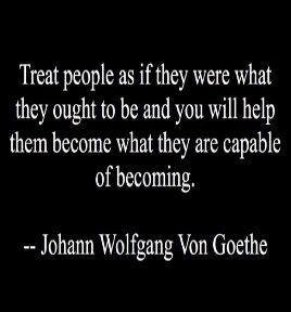 Treat people as if they were what they ought to be and you will help them become what they are capable of becoming