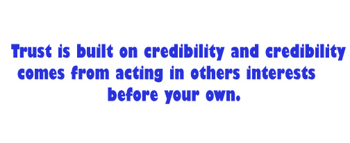 Trust is built on credibility and credibility comes from acting in others interests before your own