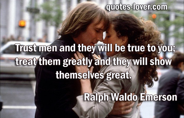 Trust men and they will be true to you; treat them greatly and they will show themselves great.
