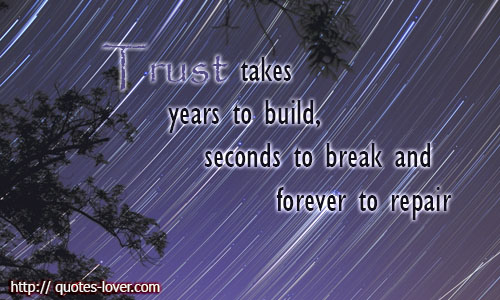 Trust takes years to build, seconds to break and forever to repair