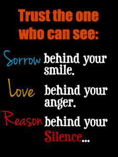 Trust the one who can see  Sorrow behind your smile Love behind your anger Reason behind your silence