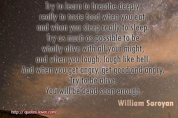 Try to learn to breathe deeply, really to taste food when you eat, and when you sleep really to sleep. Try as much as possible to be wholly alive with all your might, and when you laugh, laugh like hell. And when you get angry, get good and angry. Try to be alive. You will be dead soon enough