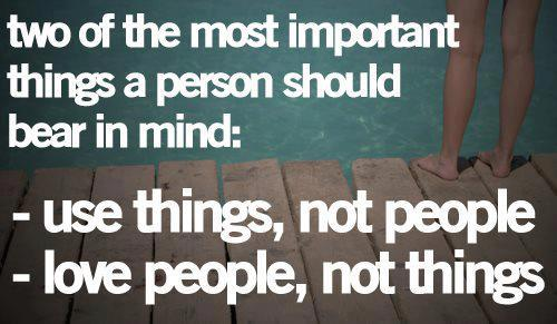 Two of the most important things a person should bear in mind: use things, not people; love people, not things