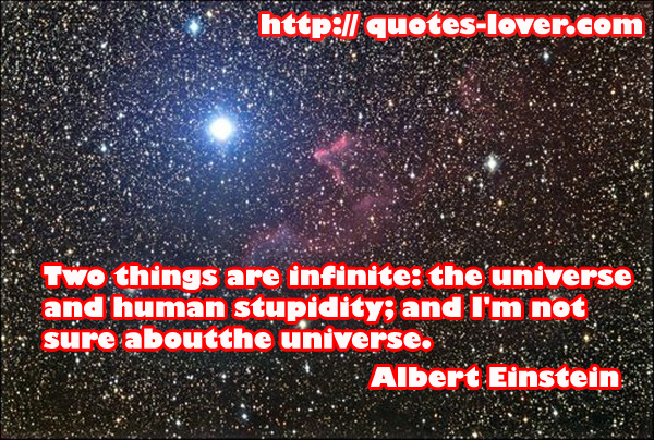 Two things are infinite: the universe and human stupidity; and I'm not sure about the universe.