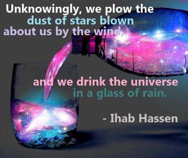 Unknowingly, we plow the dust of stars blown about us by the wind and we drink the universe in a glass of rain